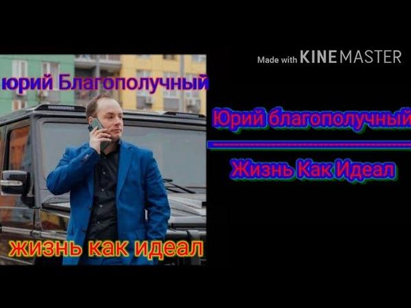 Текст песни ЮРИЙ БЛАГОПОЛУЧНЫЙ ЖИЗНЬ КАК ИДЕАЛ❤❤❤