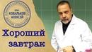 Врач-диетолог Алексей Ковальков про хороший завтрак