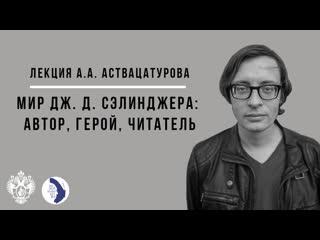Лекция Андрея Аствацатурова Мир Дж. Д. Сэлинджера: автор, герой, читатель