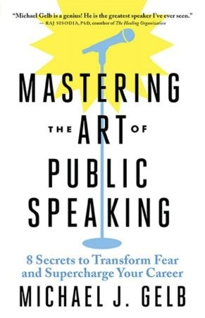 Mastering the Art of Public Speaking - Michael J. Gelb