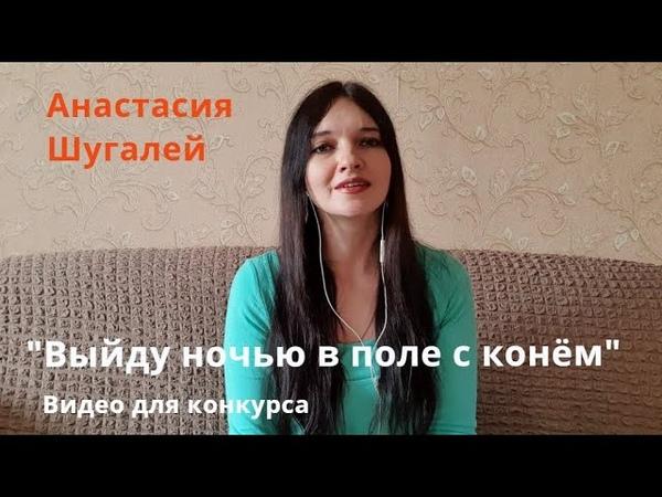 Анастасия Шугалей Выйду ночью в поле с конём Для конкурса
