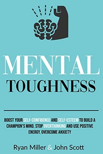 Mental Toughness Boost Your Self-Confidence and Self-Esteem to Build a Champion s Mind Stop Overthinking Overcome Anxiety