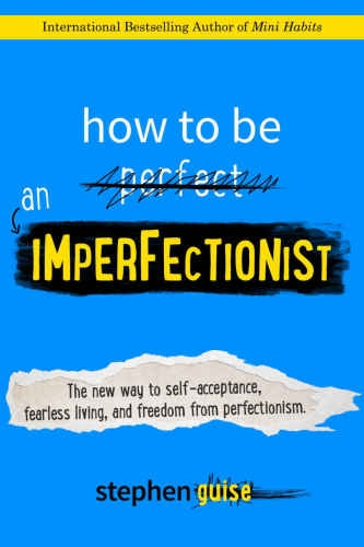 How to be an imperfectionist  the new way to self-acceptance, fearless living, and freedom from perfectionism by Guise, Stephen