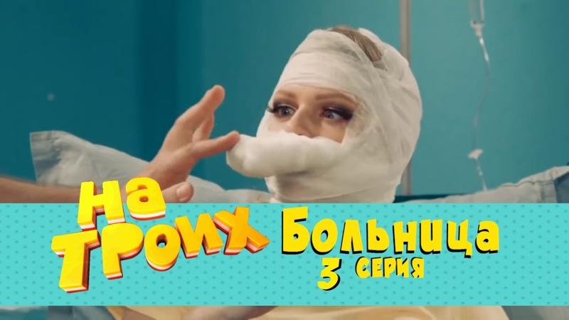 Сериал на троих Больница 3 серия Дизель студио комедии 2017