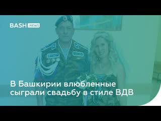 В Башкирии влюбленные сыграли свадьбу в стиле ВДВ