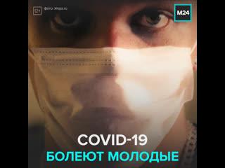 Коронавирусом всё чаще стали болеть молодые  Москва 24