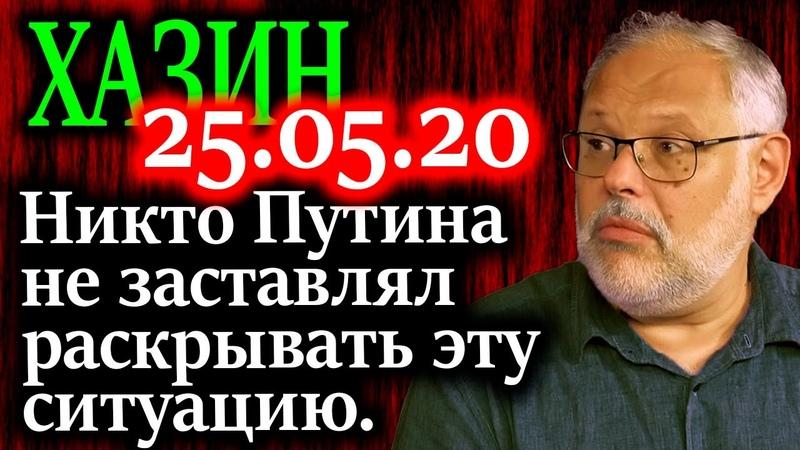 ХАЗИН Никто не заставлял Путина раскрывать ситуацию но он это сделал 25 05 20