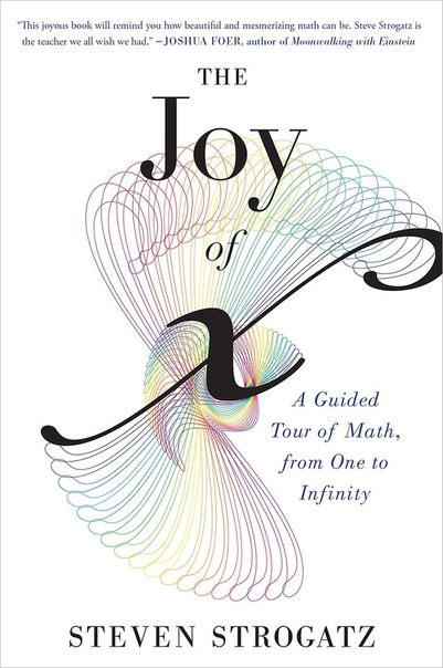 The Joy of x A Guided Tour of Math from One to Infinity by Steven Strogatz